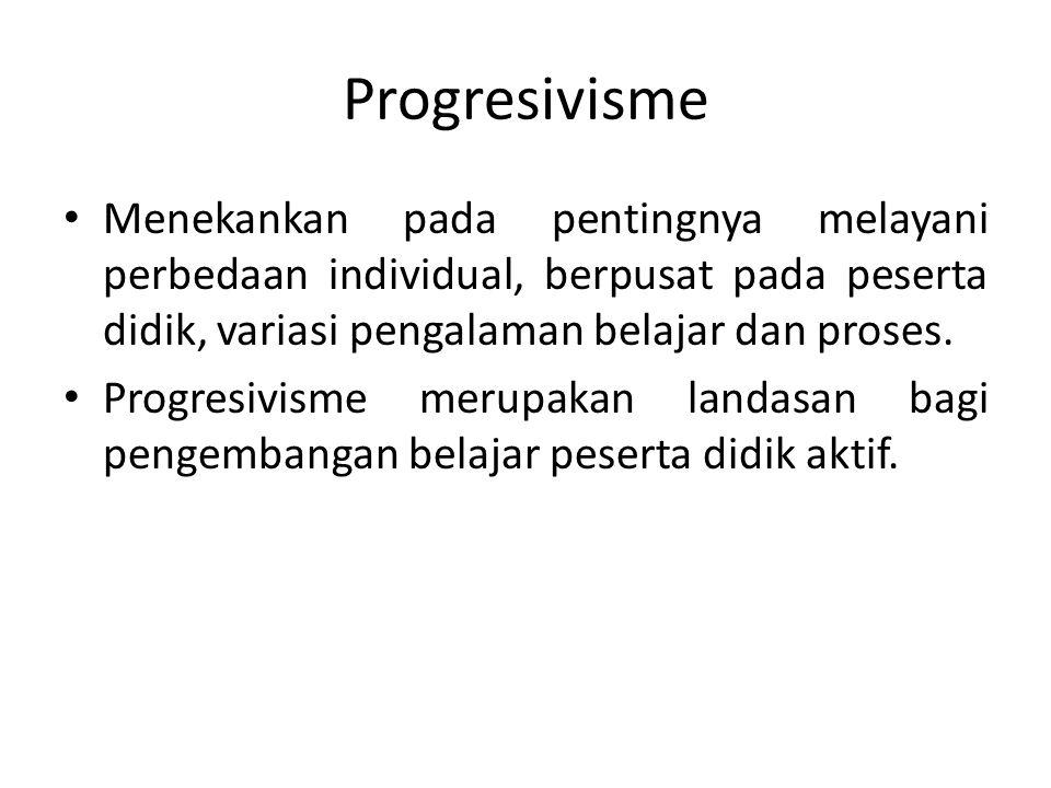 Progresivisme Menekankan pada pentingnya melayani perbedaan individual, berpusat pada peserta didik, variasi pengalaman belajar dan proses.