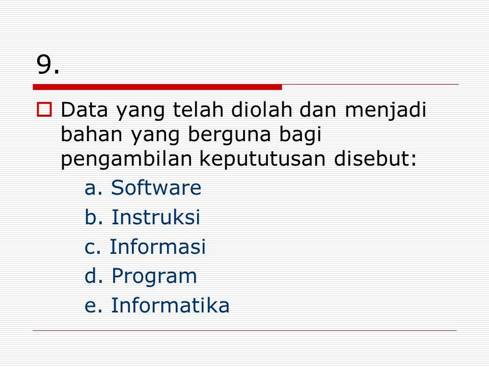 9. Data yang telah diolah dan menjadi bahan yang berguna bagi pengambilan kepututusan disebut: a. Software.
