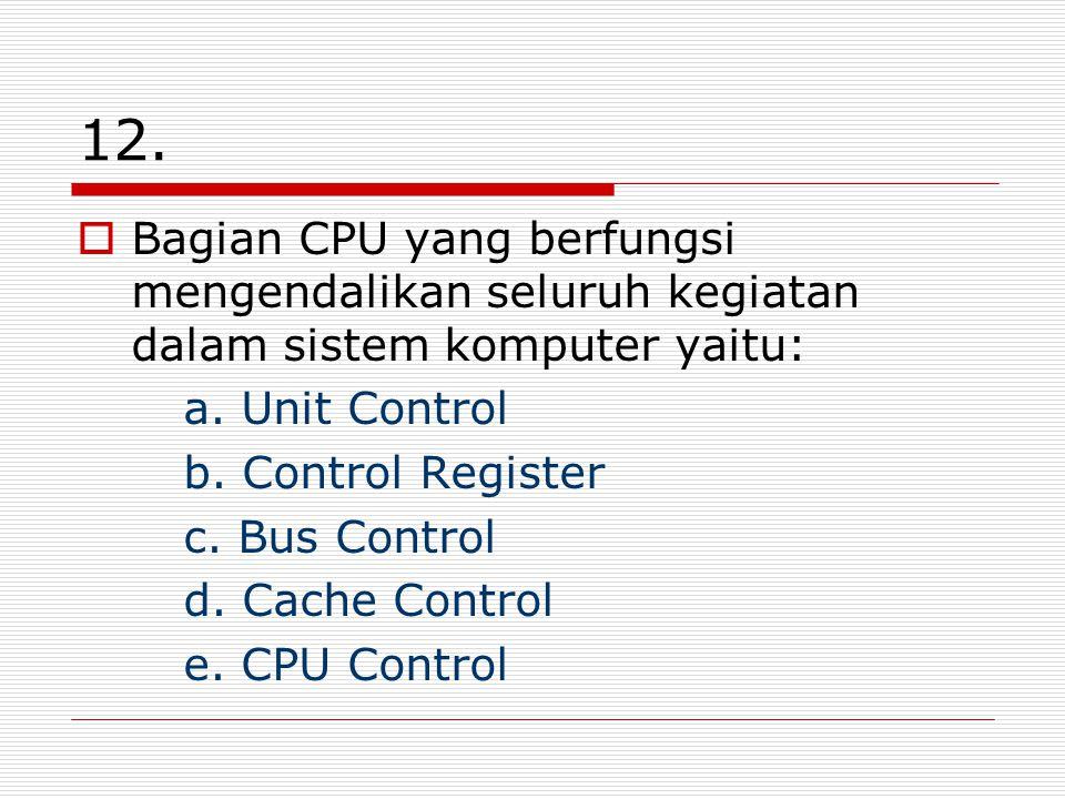 12. Bagian CPU yang berfungsi mengendalikan seluruh kegiatan dalam sistem komputer yaitu: a. Unit Control.