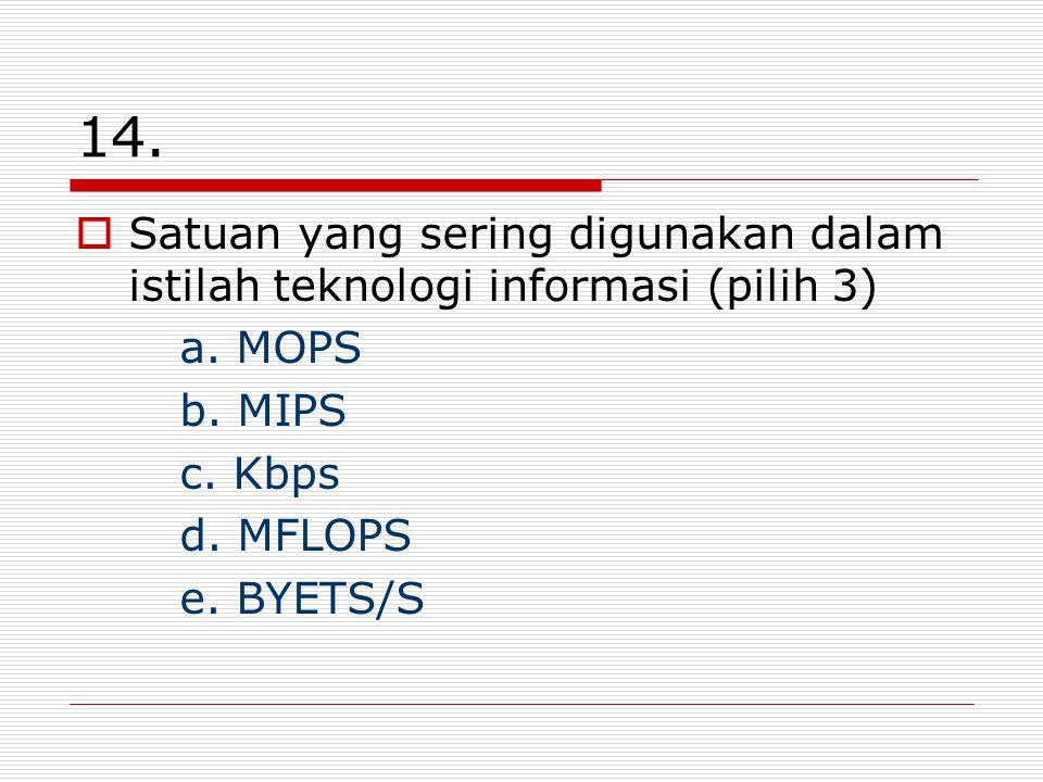 14. Satuan yang sering digunakan dalam istilah teknologi informasi (pilih 3) a. MOPS. b. MIPS. c. Kbps.