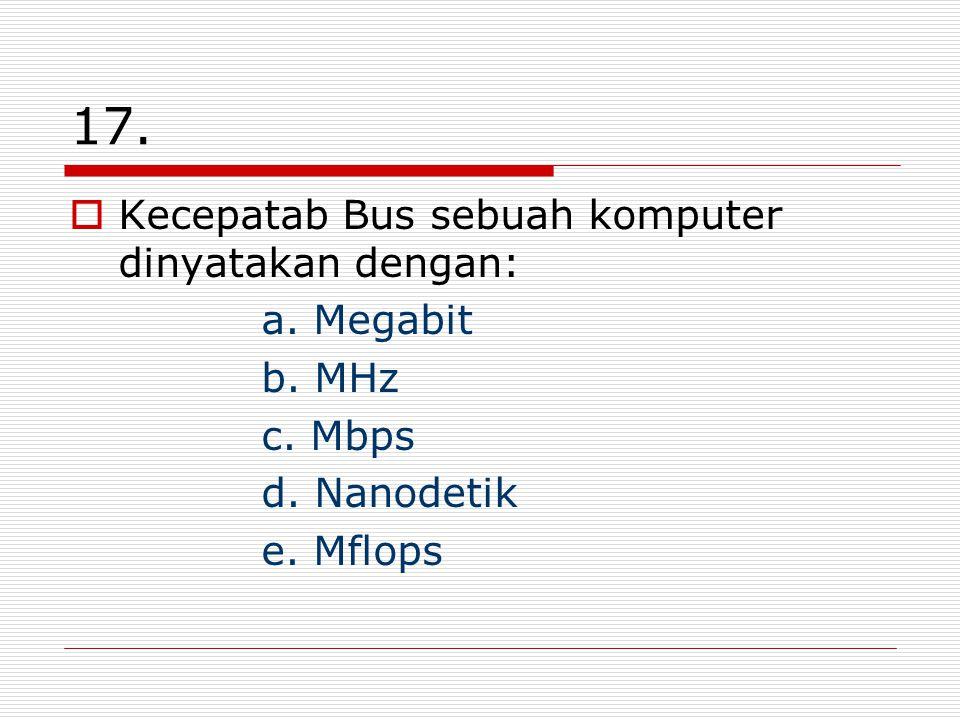 17. Kecepatab Bus sebuah komputer dinyatakan dengan: a. Megabit b. MHz