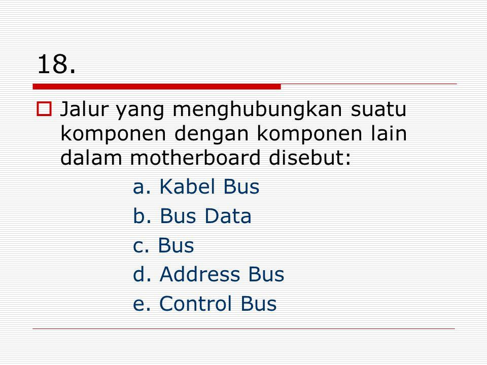 18. Jalur yang menghubungkan suatu komponen dengan komponen lain dalam motherboard disebut: a. Kabel Bus.