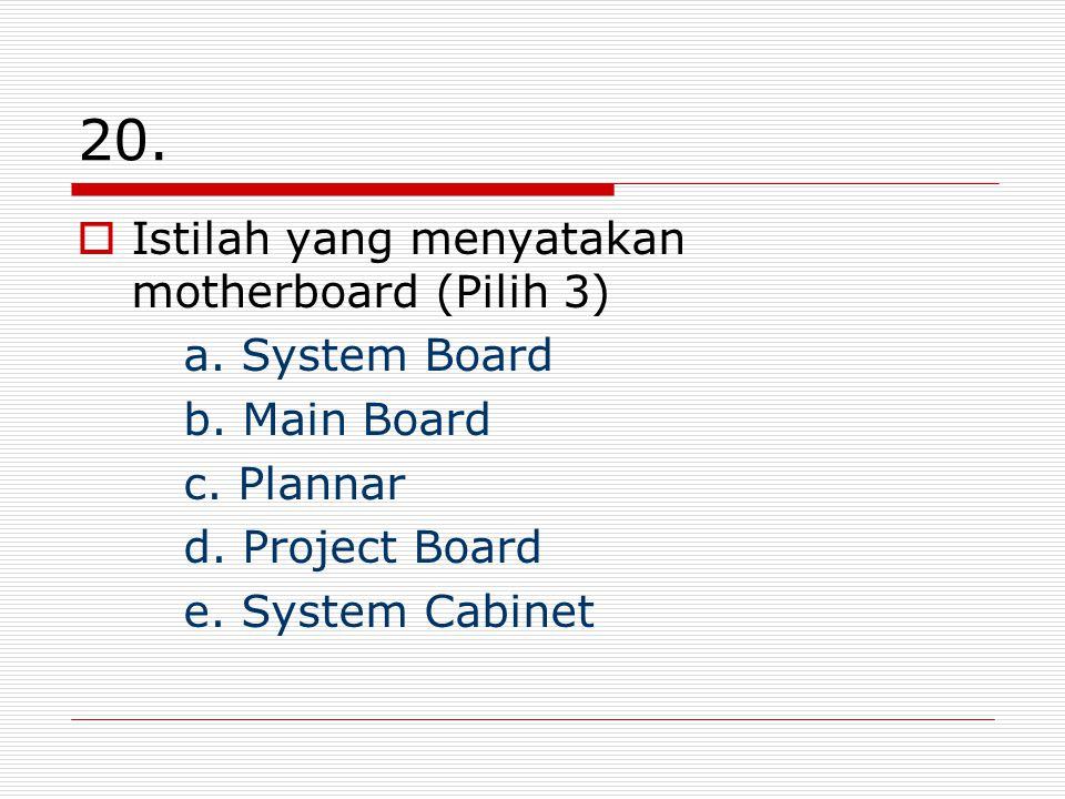 20. Istilah yang menyatakan motherboard (Pilih 3) a. System Board