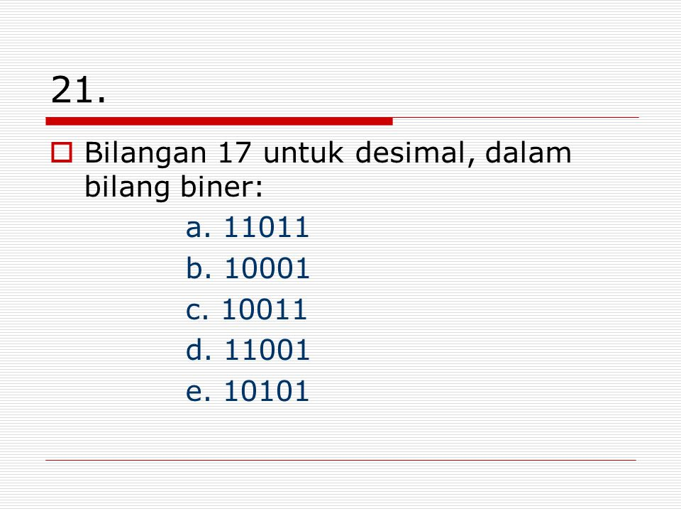 21. Bilangan 17 untuk desimal, dalam bilang biner: a. 11011 b. 10001