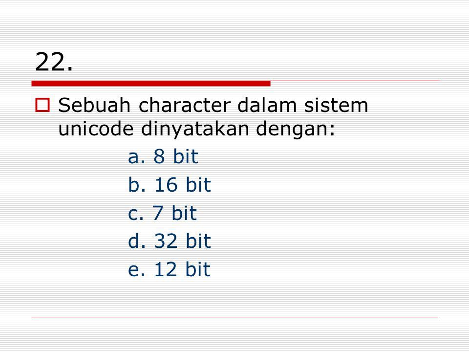 22. Sebuah character dalam sistem unicode dinyatakan dengan: a. 8 bit