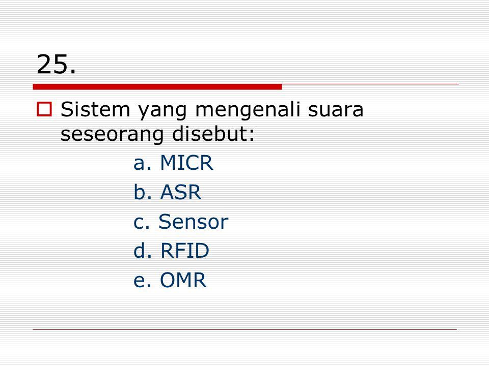 25. Sistem yang mengenali suara seseorang disebut: a. MICR b. ASR