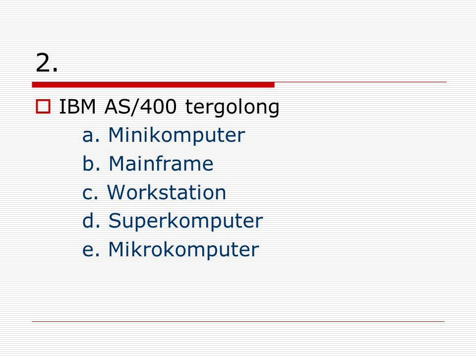 2. IBM AS/400 tergolong a. Minikomputer b. Mainframe c. Workstation