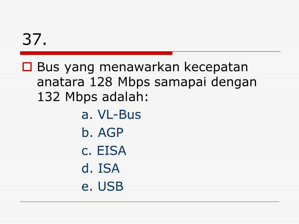 37. Bus yang menawarkan kecepatan anatara 128 Mbps samapai dengan 132 Mbps adalah: a. VL-Bus. b. AGP.