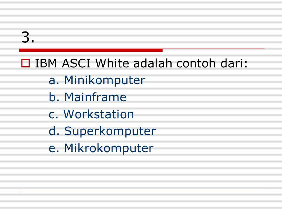 3. IBM ASCI White adalah contoh dari: a. Minikomputer b. Mainframe