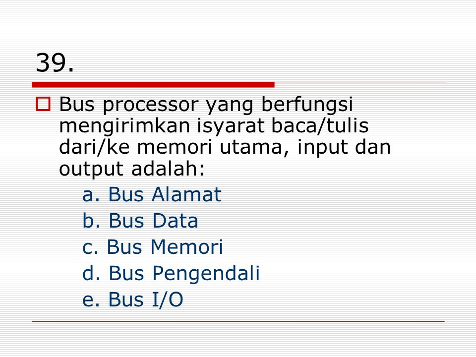 39. Bus processor yang berfungsi mengirimkan isyarat baca/tulis dari/ke memori utama, input dan output adalah: