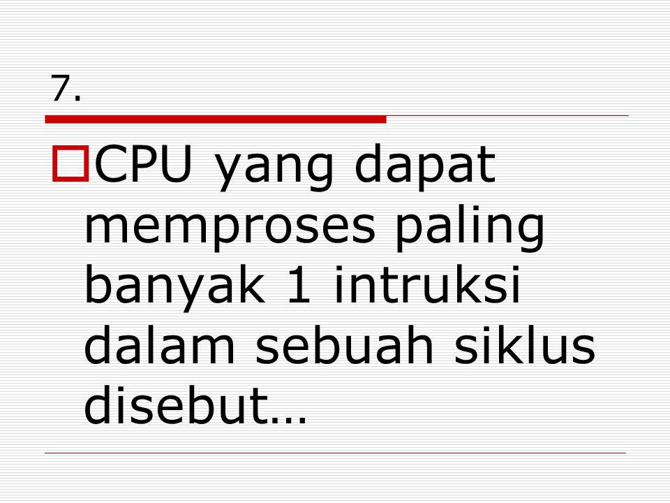 7. CPU yang dapat memproses paling banyak 1 intruksi dalam sebuah siklus disebut…