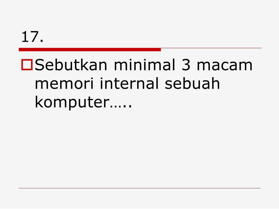 Sebutkan minimal 3 macam memori internal sebuah komputer…..