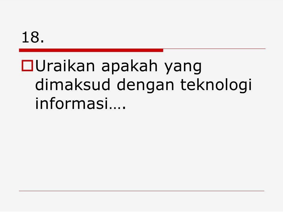 Uraikan apakah yang dimaksud dengan teknologi informasi….