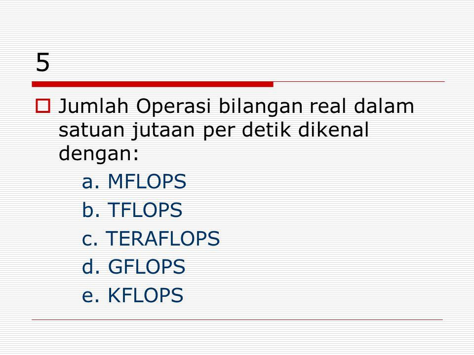 5 Jumlah Operasi bilangan real dalam satuan jutaan per detik dikenal dengan: a. MFLOPS. b. TFLOPS.