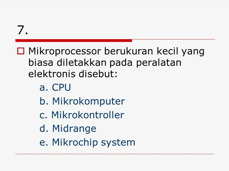 7. Mikroprocessor berukuran kecil yang biasa diletakkan pada peralatan elektronis disebut: a. CPU.