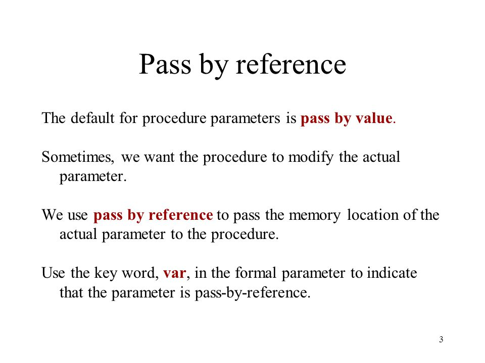 Pass by reference The default for procedure parameters is pass by value. Sometimes, we want the procedure to modify the actual parameter.