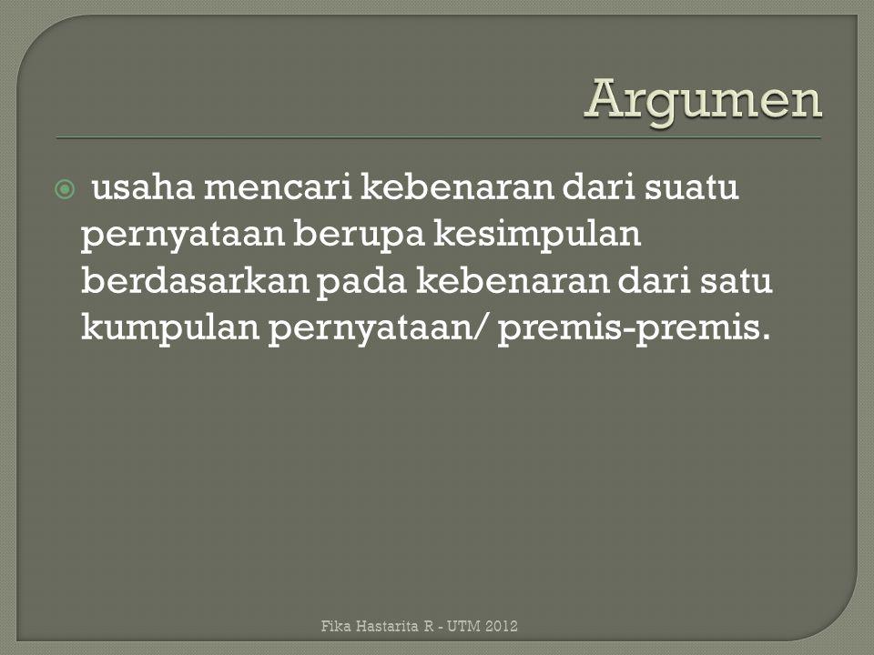 Argumen usaha mencari kebenaran dari suatu pernyataan berupa kesimpulan berdasarkan pada kebenaran dari satu kumpulan pernyataan/ premis-premis.