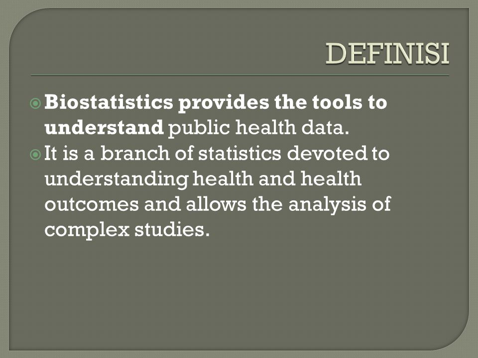 DEFINISI Biostatistics provides the tools to understand public health data.