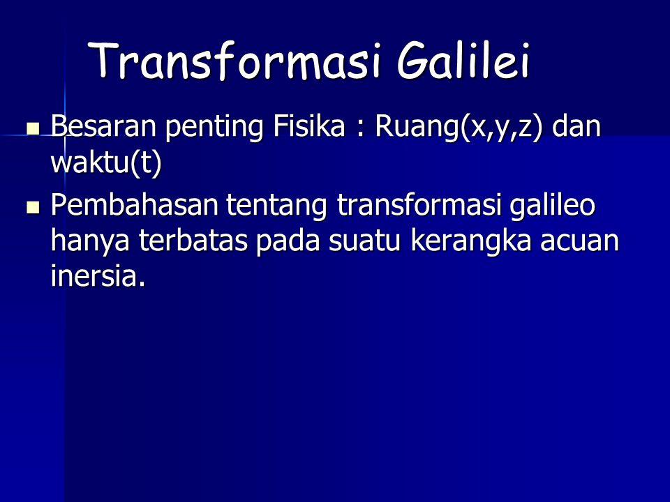Transformasi Galilei Besaran penting Fisika : Ruang(x,y,z) dan waktu(t)