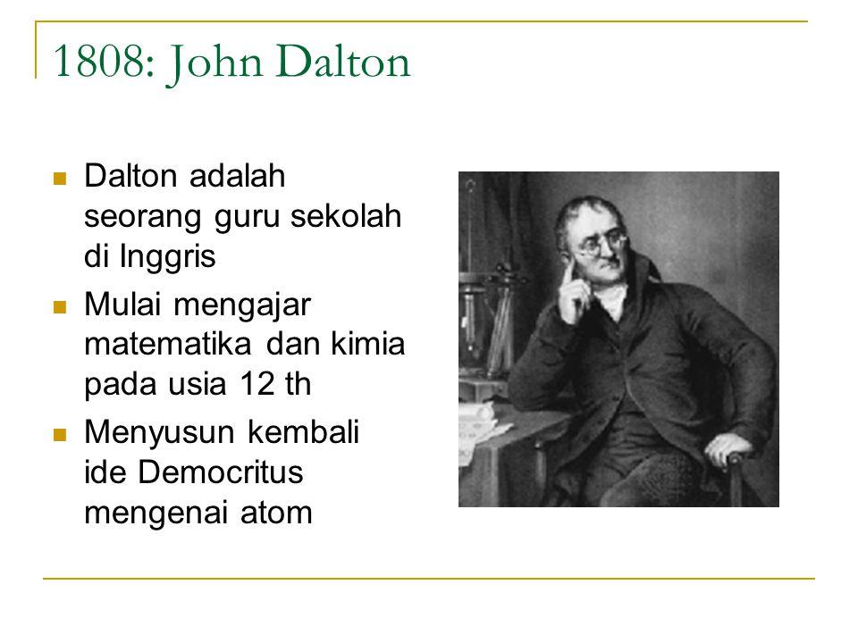 1808: John Dalton Dalton adalah seorang guru sekolah di Inggris