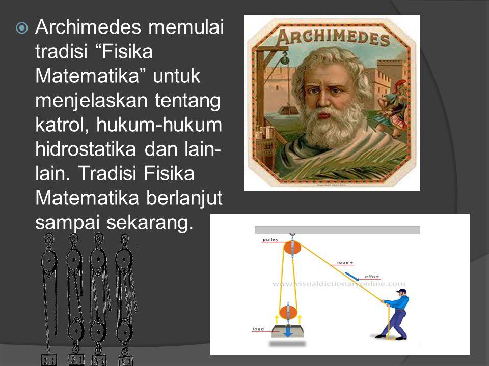 Archimedes memulai tradisi Fisika Matematika untuk menjelaskan tentang katrol, hukum-hukum hidrostatika dan lain-lain.