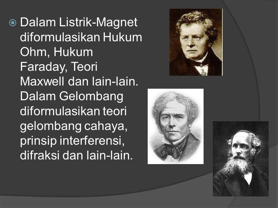 Dalam Listrik-Magnet diformulasikan Hukum Ohm, Hukum Faraday, Teori Maxwell dan lain-lain.