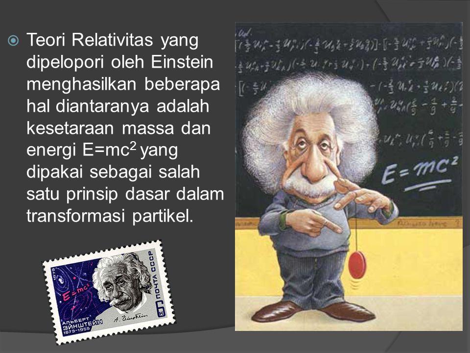 Teori Relativitas yang dipelopori oleh Einstein menghasilkan beberapa hal diantaranya adalah kesetaraan massa dan energi E=mc2 yang dipakai sebagai salah satu prinsip dasar dalam transformasi partikel.