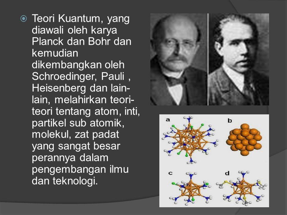 Teori Kuantum, yang diawali oleh karya Planck dan Bohr dan kemudian dikembangkan oleh Schroedinger, Pauli , Heisenberg dan lain-lain, melahirkan teori-teori tentang atom, inti, partikel sub atomik, molekul, zat padat yang sangat besar perannya dalam pengembangan ilmu dan teknologi.