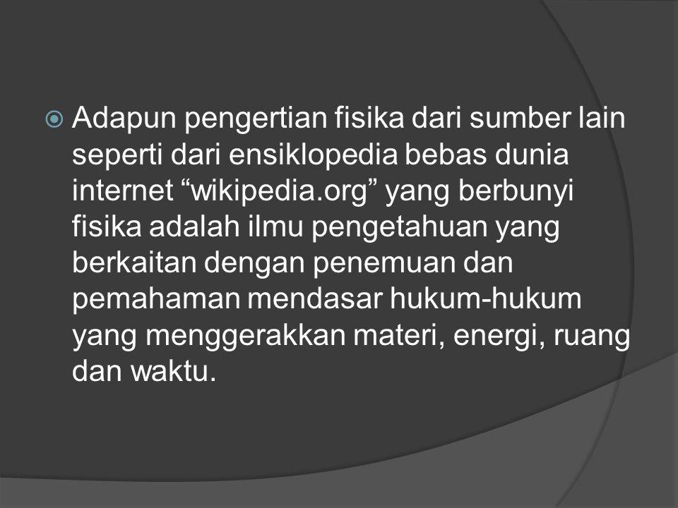 Adapun pengertian fisika dari sumber lain seperti dari ensiklopedia bebas dunia internet wikipedia.org yang berbunyi fisika adalah ilmu pengetahuan yang berkaitan dengan penemuan dan pemahaman mendasar hukum-hukum yang menggerakkan materi, energi, ruang dan waktu.