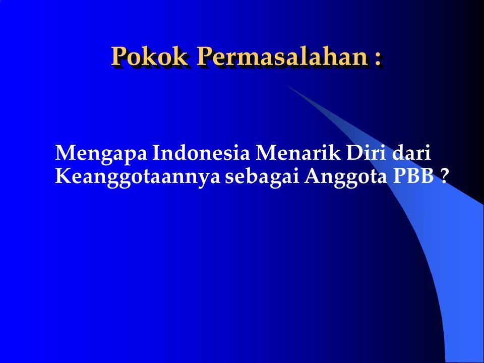 Pokok Permasalahan : Mengapa Indonesia Menarik Diri dari Keanggotaannya sebagai Anggota PBB