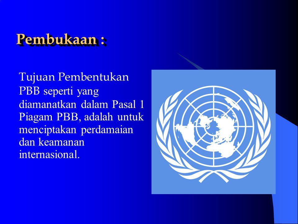 Pembukaan : Tujuan Pembentukan PBB seperti yang diamanatkan dalam Pasal 1 Piagam PBB, adalah untuk menciptakan perdamaian dan keamanan internasional.