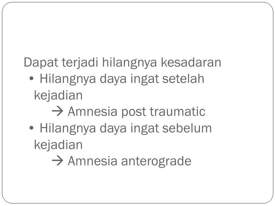 Dapat terjadi hilangnya kesadaran • Hilangnya daya ingat setelah kejadian  Amnesia post traumatic • Hilangnya daya ingat sebelum kejadian  Amnesia anterograde
