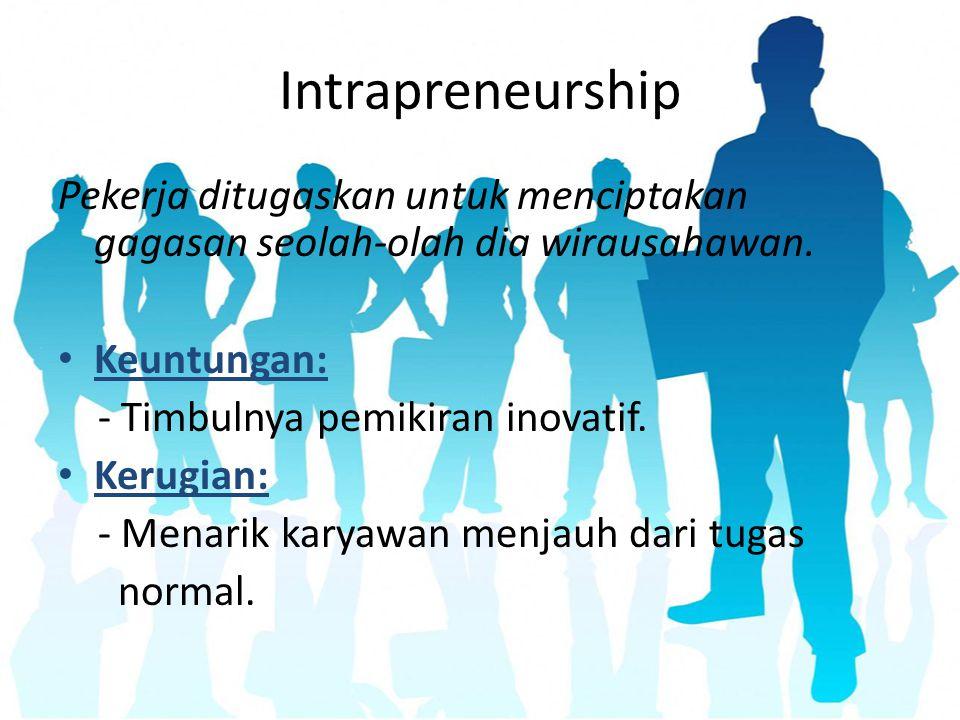 Intrapreneurship Pekerja ditugaskan untuk menciptakan gagasan seolah-olah dia wirausahawan. Keuntungan: