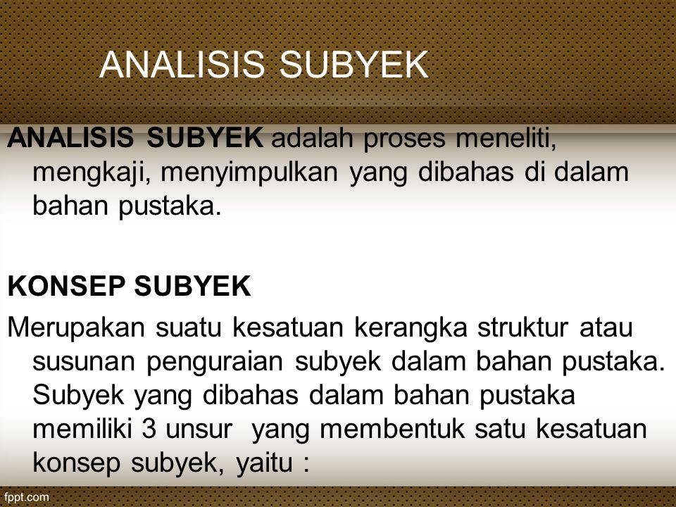 ANALISIS SUBYEK ANALISIS SUBYEK adalah proses meneliti, mengkaji, menyimpulkan yang dibahas di dalam bahan pustaka.