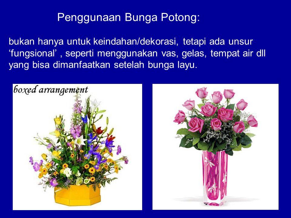 Penggunaan Bunga Potong: bukan hanya untuk keindahan/dekorasi, tetapi ada unsur 'fungsional' , seperti menggunakan vas, gelas, tempat air dll yang bisa dimanfaatkan setelah bunga layu.