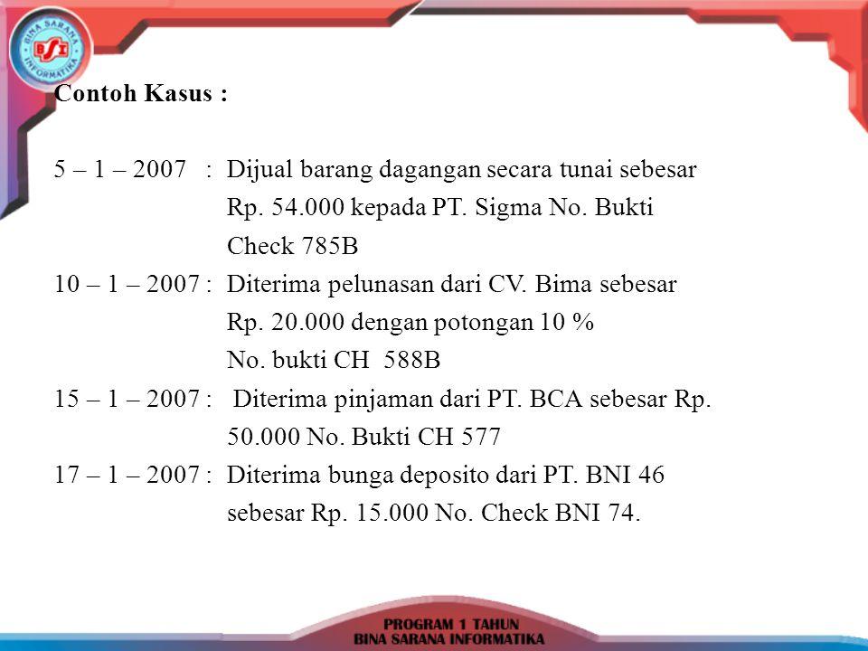 Contoh Kasus : 5 – 1 – 2007 : Dijual barang dagangan secara tunai sebesar. Rp. 54.000 kepada PT. Sigma No. Bukti.