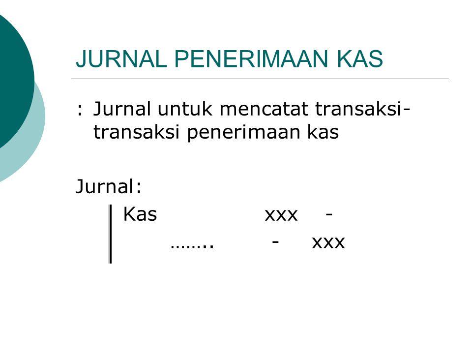 JURNAL PENERIMAAN KAS : Jurnal untuk mencatat transaksi-transaksi penerimaan kas. Jurnal: Kas xxx -