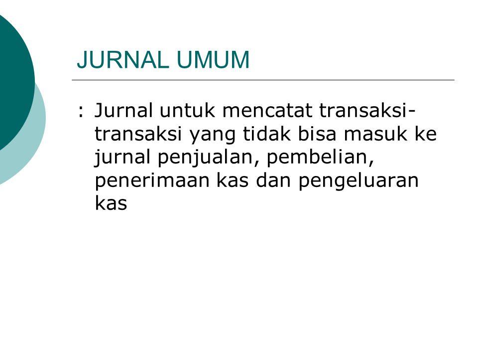 JURNAL UMUM : Jurnal untuk mencatat transaksi-transaksi yang tidak bisa masuk ke jurnal penjualan, pembelian, penerimaan kas dan pengeluaran kas.