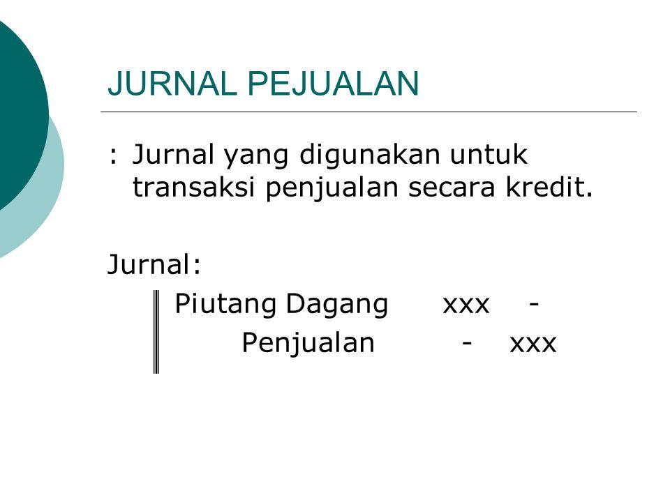 JURNAL PEJUALAN : Jurnal yang digunakan untuk transaksi penjualan secara kredit. Jurnal: Piutang Dagang xxx -
