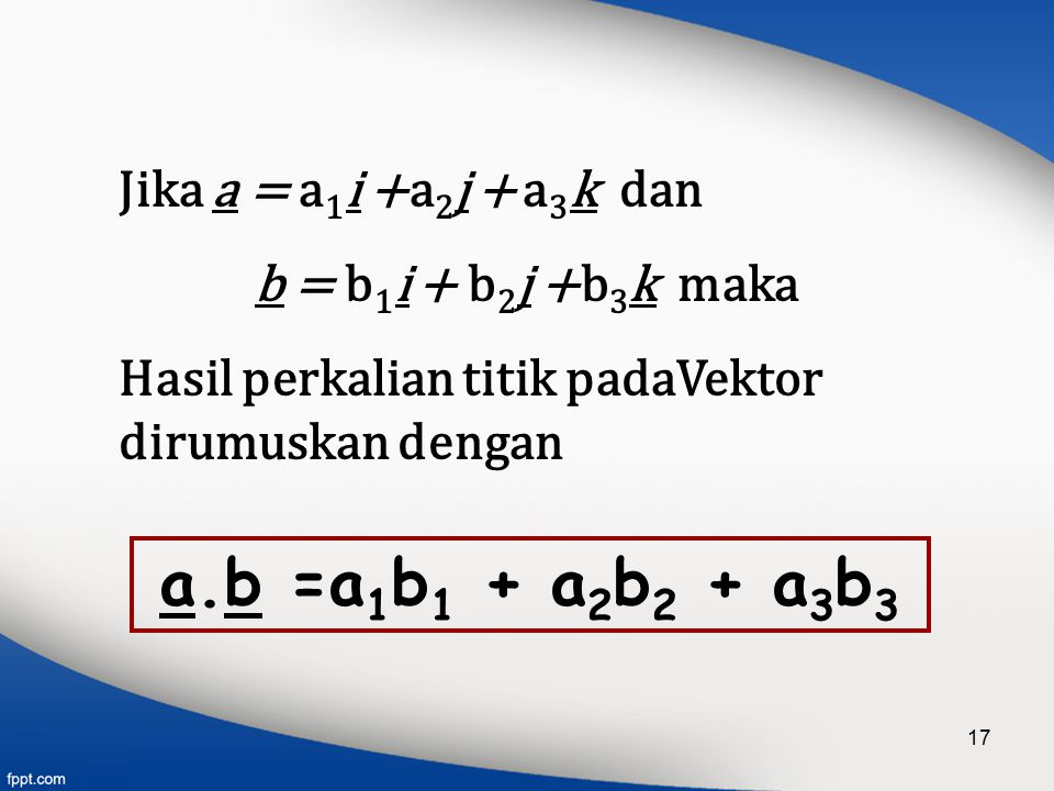 a.b =a1b1 + a2b2 + a3b3 Jika a = a1i +a2j + a3k dan