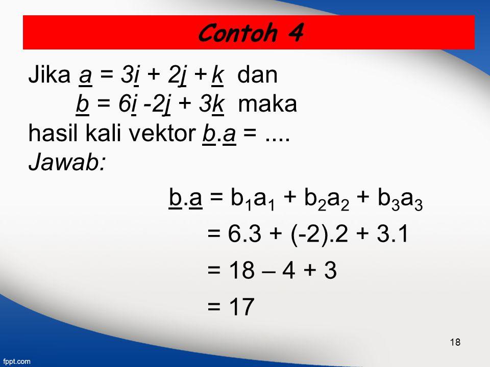 Contoh 4 Jika a = 3i + 2j + k dan. b = 6i -2j + 3k maka. hasil kali vektor b.a = .... Jawab: b.a = b1a1 + b2a2 + b3a3.
