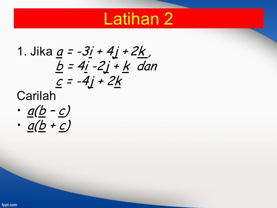 Latihan 2 1. Jika a = -3i + 4j + 2k , b = 4i -2j + k dan c = -4j + 2k