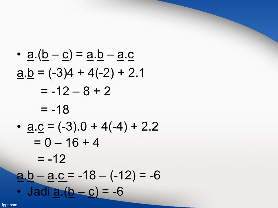 a.(b – c) = a.b – a.c a.b = (-3)4 + 4(-2) + 2.1. = -12 – 8 + 2. = -18. a.c = (-3).0 + 4(-4) + 2.2.