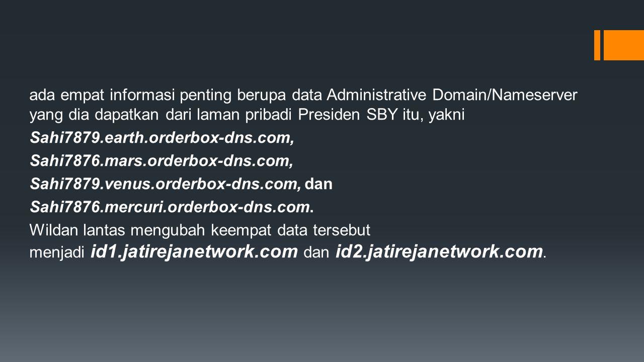 ada empat informasi penting berupa data Administrative Domain/Nameserver yang dia dapatkan dari laman pribadi Presiden SBY itu, yakni Sahi7879.earth.orderbox-dns.com, Sahi7876.mars.orderbox-dns.com, Sahi7879.venus.orderbox-dns.com, dan Sahi7876.mercuri.orderbox-dns.com.
