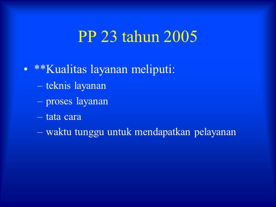 PP 23 tahun 2005 **Kualitas layanan meliputi: teknis layanan