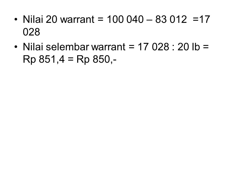 Nilai 20 warrant = 100 040 – 83 012 =17 028 Nilai selembar warrant = 17 028 : 20 lb = Rp 851,4 = Rp 850,-