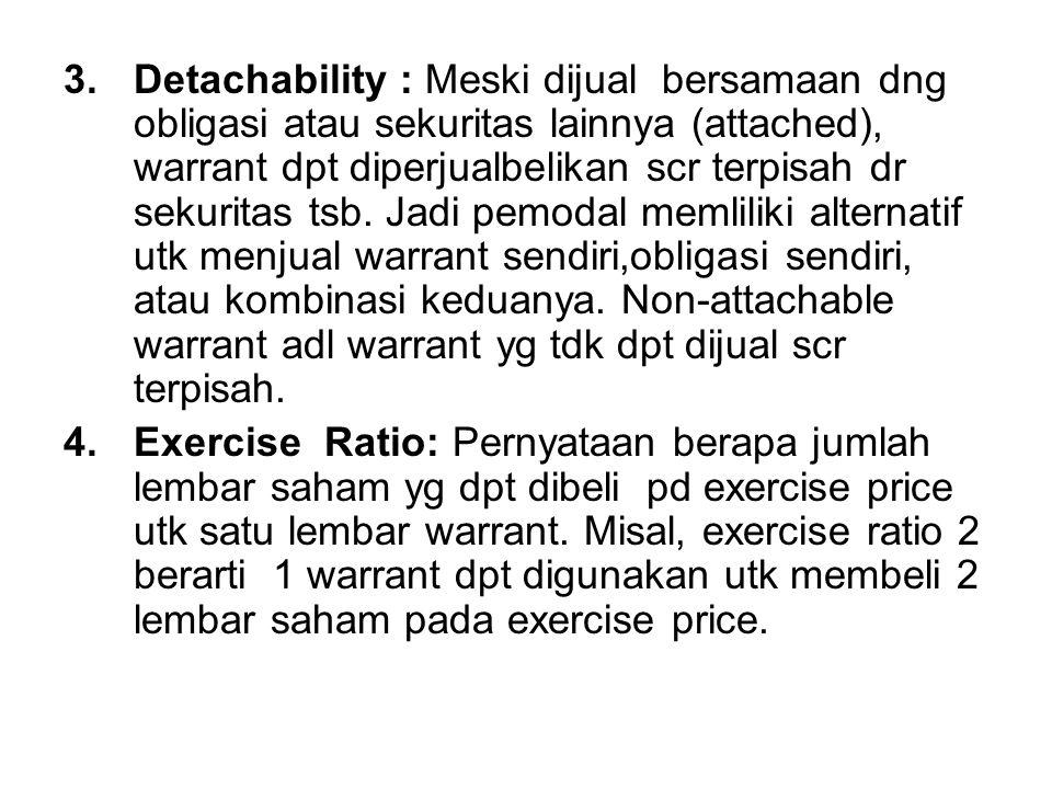 Detachability : Meski dijual bersamaan dng obligasi atau sekuritas lainnya (attached), warrant dpt diperjualbelikan scr terpisah dr sekuritas tsb. Jadi pemodal memliliki alternatif utk menjual warrant sendiri,obligasi sendiri, atau kombinasi keduanya. Non-attachable warrant adl warrant yg tdk dpt dijual scr terpisah.
