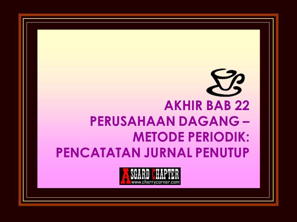 AKHIR BAB 22 PERUSAHAAN DAGANG – METODE PERIODIK: PENCATATAN JURNAL PENUTUP