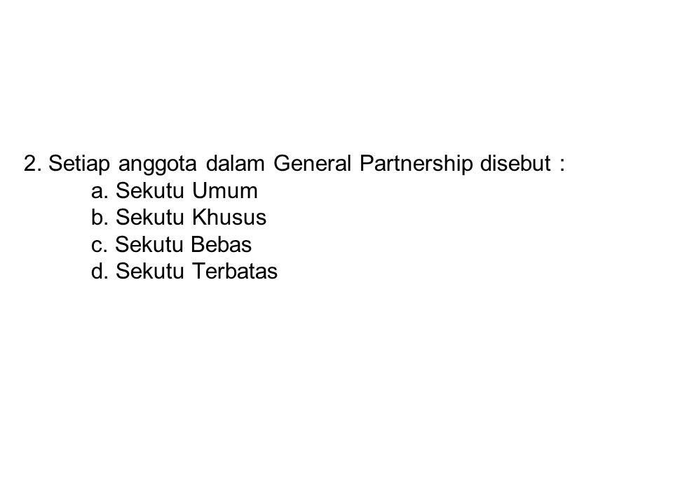 2. Setiap anggota dalam General Partnership disebut : a. Sekutu Umum