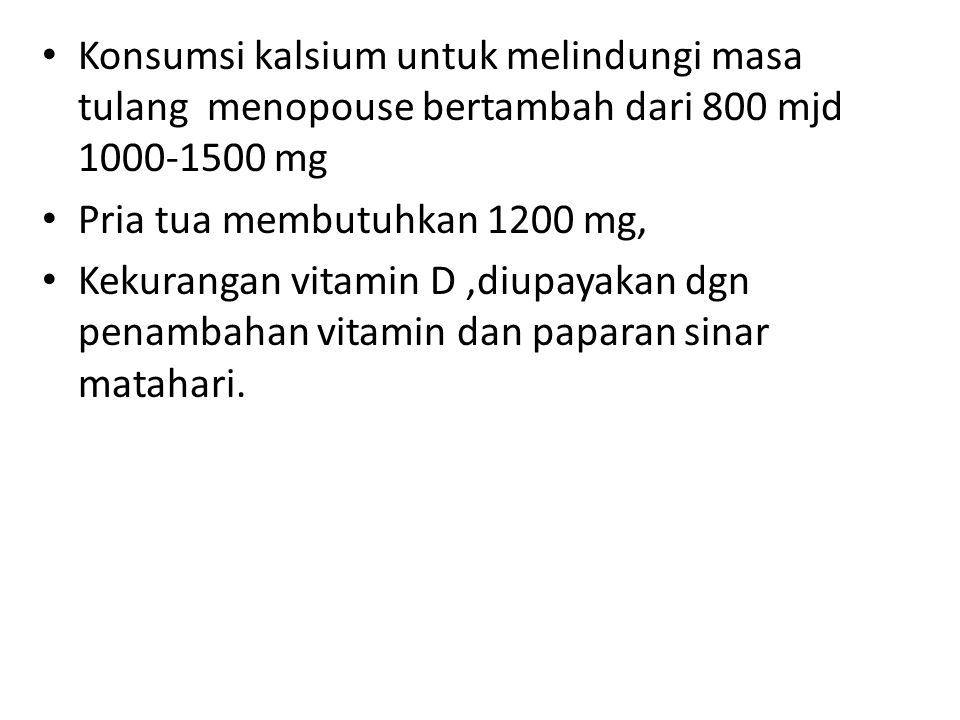 Konsumsi kalsium untuk melindungi masa tulang menopouse bertambah dari 800 mjd 1000-1500 mg